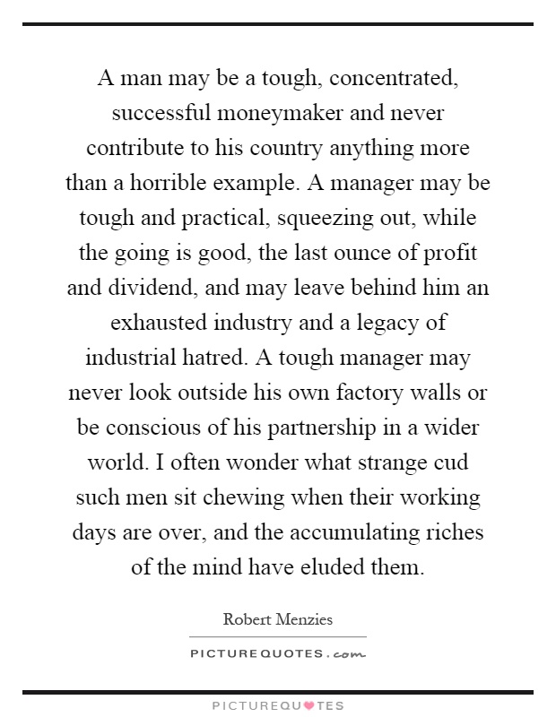 A man may be a tough, concentrated, successful moneymaker and never contribute to his country anything more than a horrible example. A manager may be tough and practical, squeezing out, while the going is good, the last ounce of profit and dividend, and may leave behind him an exhausted industry and a legacy of industrial hatred. A tough manager may never look outside his own factory walls or be conscious of his partnership in a wider world. I often wonder what strange cud such men sit chewing when their working days are over, and the accumulating riches of the mind have eluded them Picture Quote #1