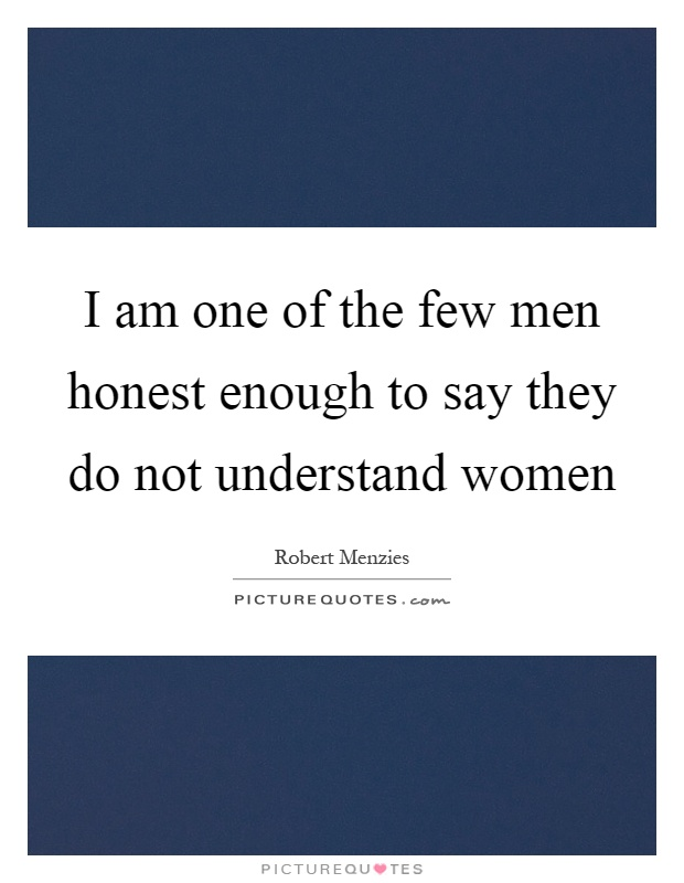 I am one of the few men honest enough to say they do not understand women Picture Quote #1
