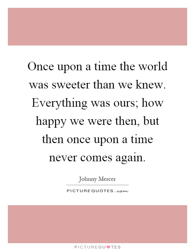 Once upon a time the world was sweeter than we knew. Everything was ours; how happy we were then, but then once upon a time never comes again Picture Quote #1