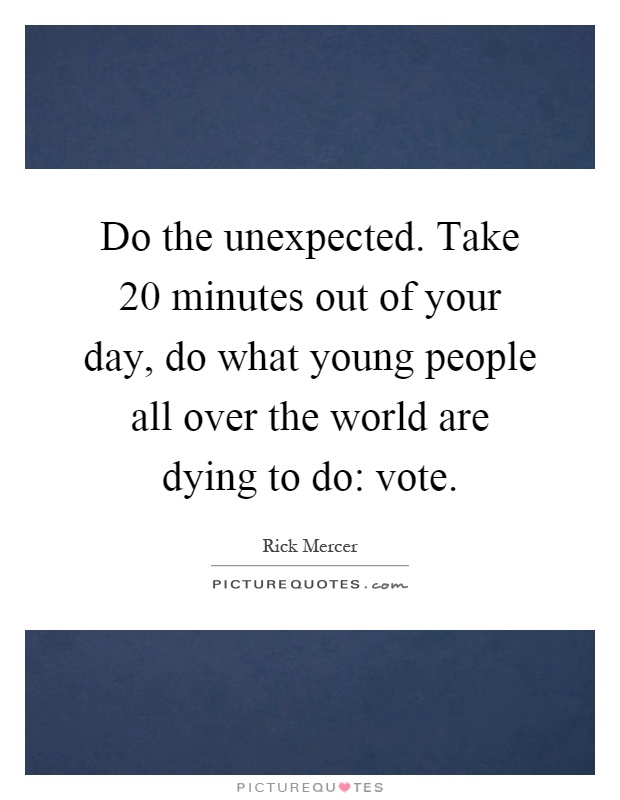 Do the unexpected. Take 20 minutes out of your day, do what young people all over the world are dying to do: vote Picture Quote #1