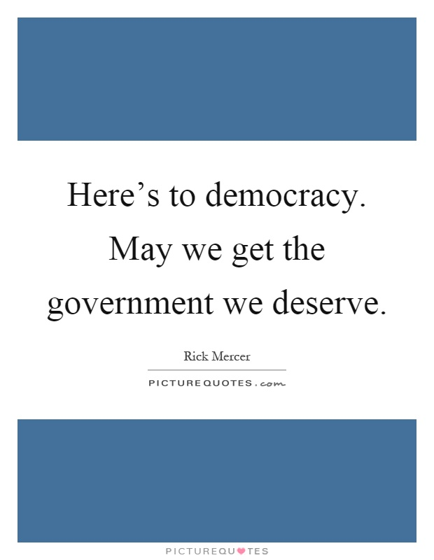 Here's to democracy. May we get the government we deserve Picture Quote #1