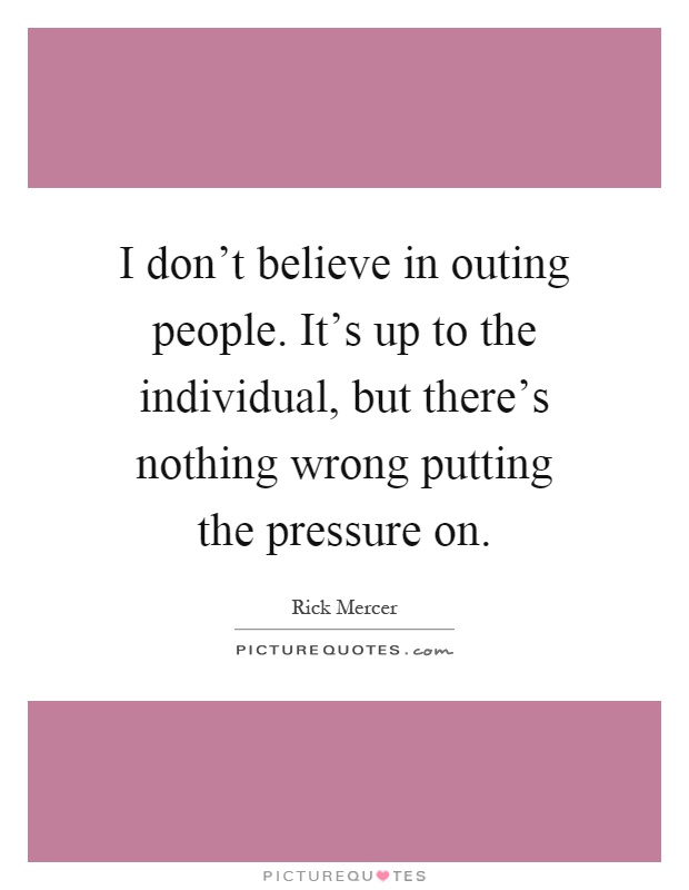 I don't believe in outing people. It's up to the individual, but there's nothing wrong putting the pressure on Picture Quote #1