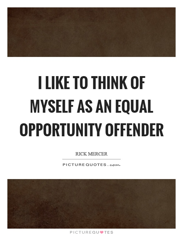 I like to think of myself as an equal opportunity offender Picture Quote #1