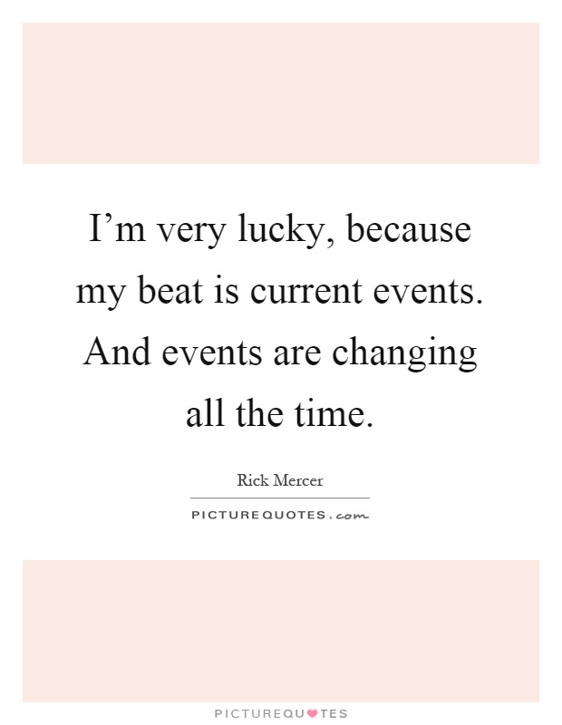 I'm very lucky, because my beat is current events. And events are changing all the time Picture Quote #1