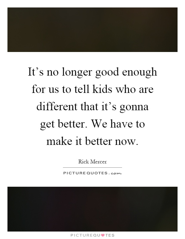 It's no longer good enough for us to tell kids who are different that it's gonna get better. We have to make it better now Picture Quote #1