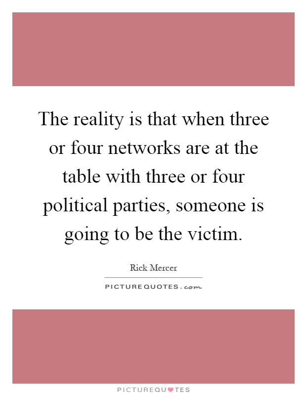 The reality is that when three or four networks are at the table with three or four political parties, someone is going to be the victim Picture Quote #1