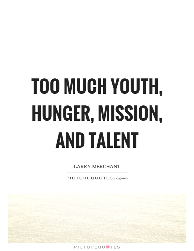 Too much youth, hunger, mission, and talent Picture Quote #1