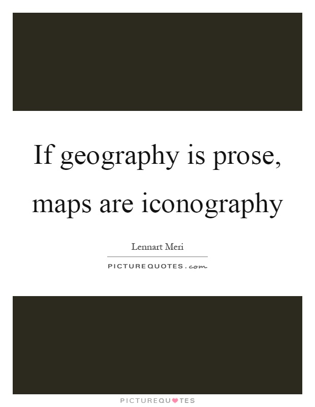 If geography is prose, maps are iconography Picture Quote #1