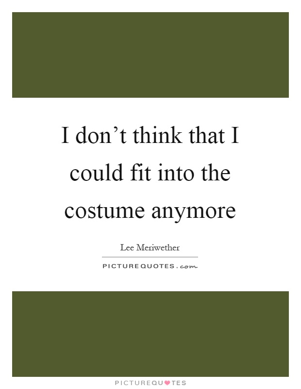 I don't think that I could fit into the costume anymore Picture Quote #1
