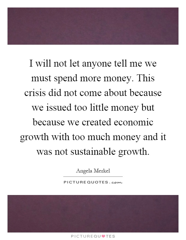 I will not let anyone tell me we must spend more money. This crisis did not come about because we issued too little money but because we created economic growth with too much money and it was not sustainable growth Picture Quote #1