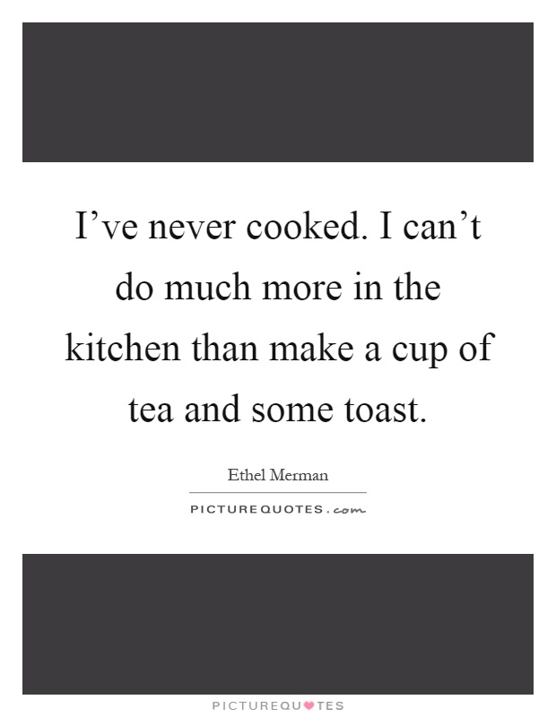 I've never cooked. I can't do much more in the kitchen than make a cup of tea and some toast Picture Quote #1