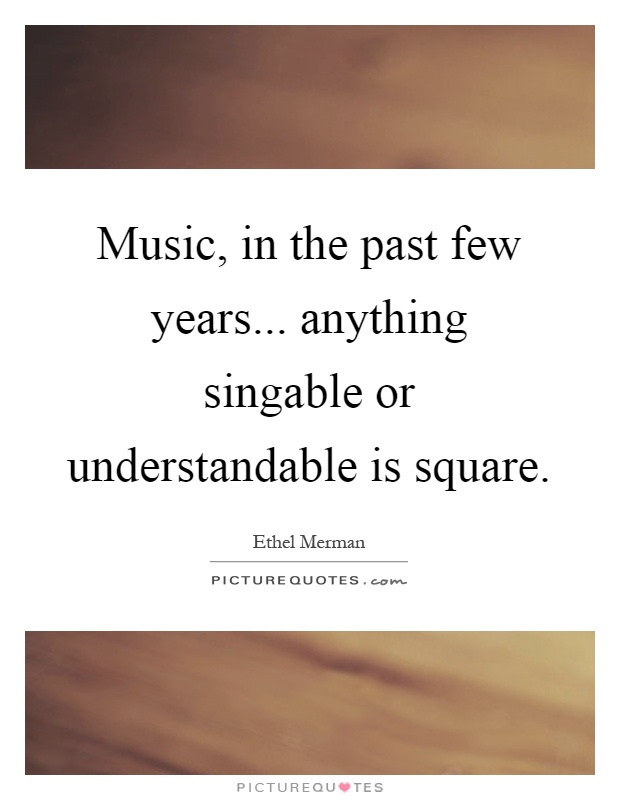 Music, in the past few years... anything singable or understandable is square Picture Quote #1