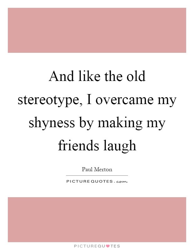 And like the old stereotype, I overcame my shyness by making my friends laugh Picture Quote #1