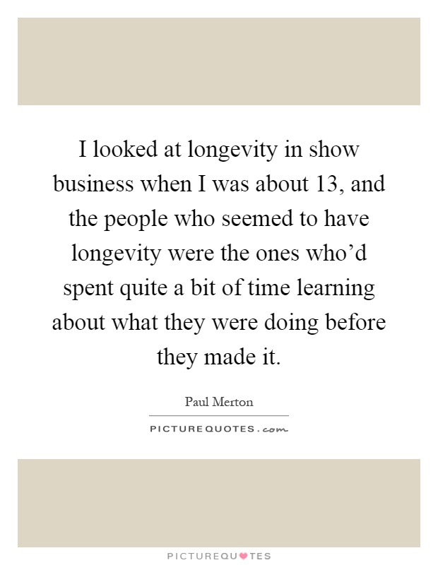 I looked at longevity in show business when I was about 13, and the people who seemed to have longevity were the ones who'd spent quite a bit of time learning about what they were doing before they made it Picture Quote #1