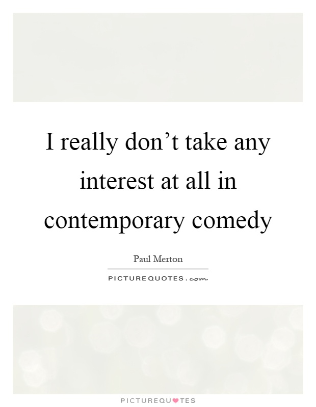 I really don't take any interest at all in contemporary comedy Picture Quote #1