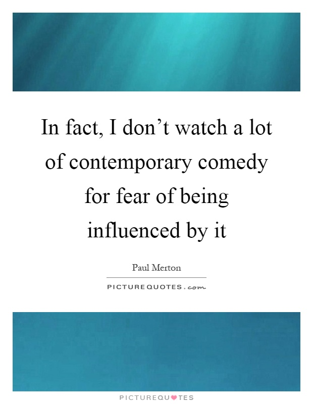 In fact, I don't watch a lot of contemporary comedy for fear of being influenced by it Picture Quote #1