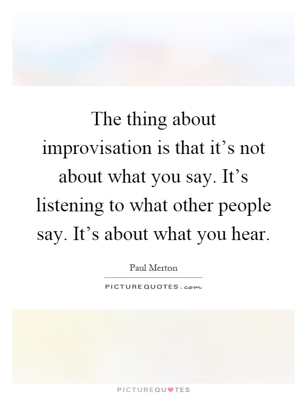 The thing about improvisation is that it's not about what you say. It's listening to what other people say. It's about what you hear Picture Quote #1