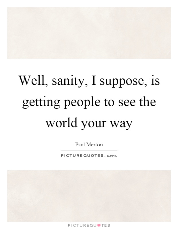 Well, sanity, I suppose, is getting people to see the world your way Picture Quote #1