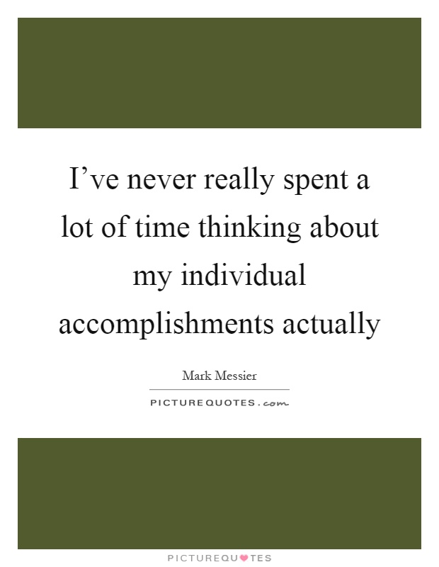 I've never really spent a lot of time thinking about my individual accomplishments actually Picture Quote #1