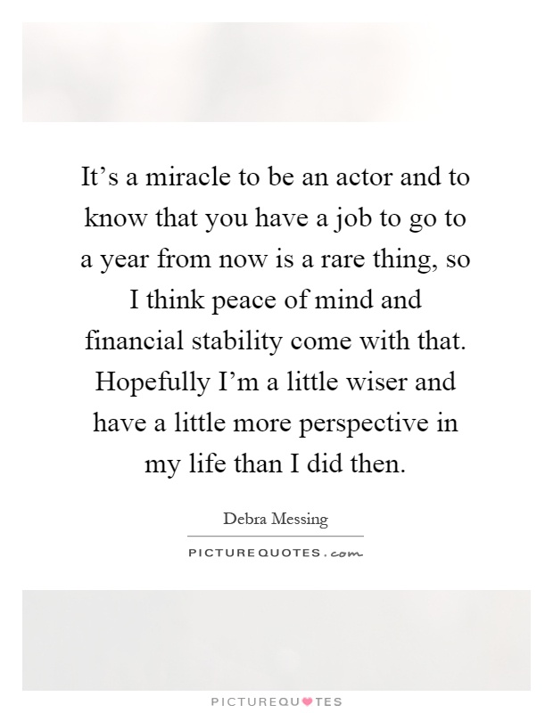 It's a miracle to be an actor and to know that you have a job to go to a year from now is a rare thing, so I think peace of mind and financial stability come with that. Hopefully I'm a little wiser and have a little more perspective in my life than I did then Picture Quote #1