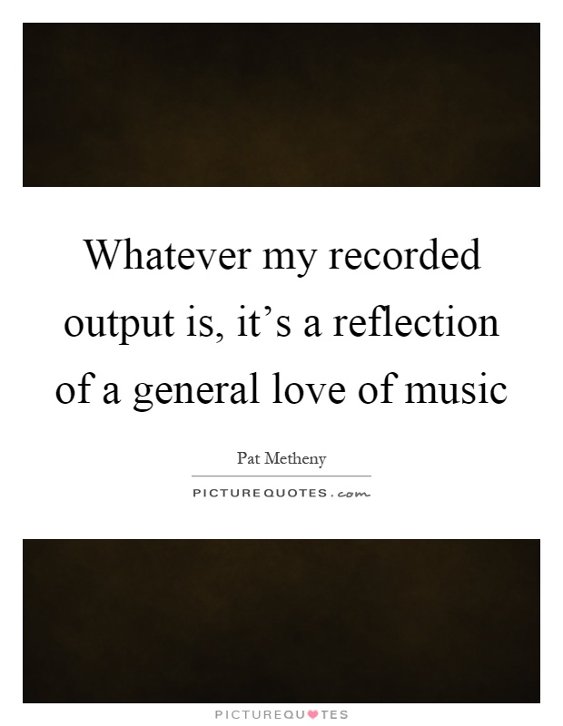 Whatever my recorded output is, it's a reflection of a general love of music Picture Quote #1