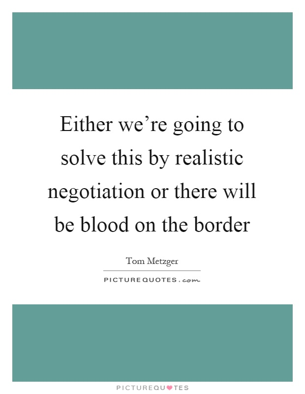 Either we're going to solve this by realistic negotiation or there will be blood on the border Picture Quote #1