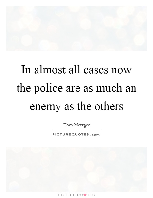 In almost all cases now the police are as much an enemy as the others Picture Quote #1