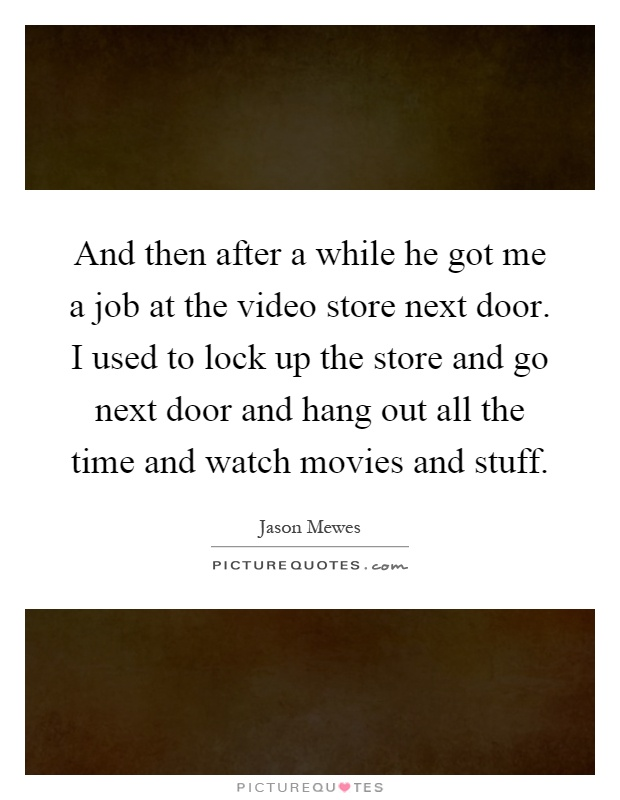 And then after a while he got me a job at the video store next door. I used to lock up the store and go next door and hang out all the time and watch movies and stuff Picture Quote #1