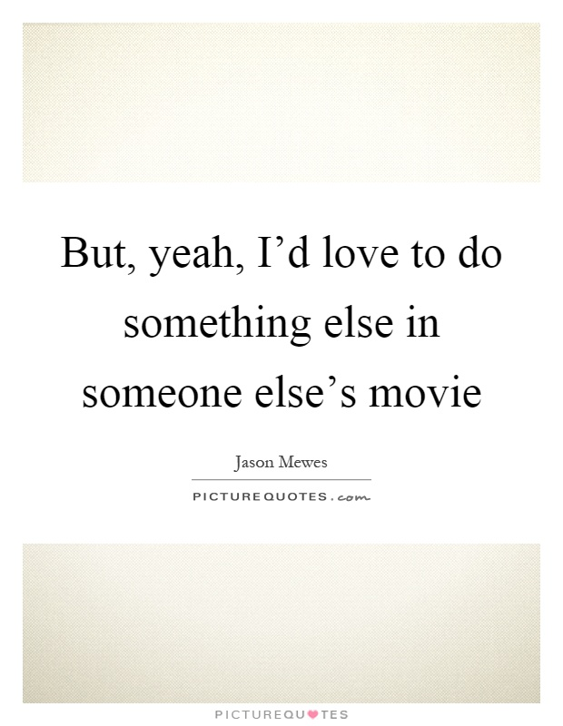 But, yeah, I'd love to do something else in someone else's movie Picture Quote #1
