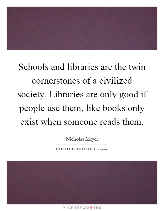 Schools and libraries are the twin cornerstones of a civilized society. Libraries are only good if people use them, like books only exist when someone reads them Picture Quote #1