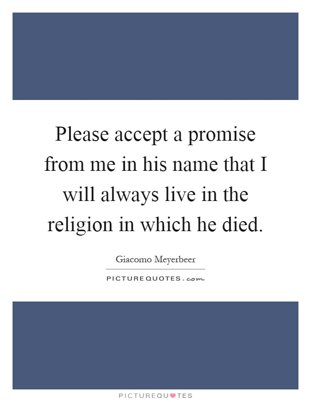 Please accept a promise from me in his name that I will always live in the religion in which he died Picture Quote #1