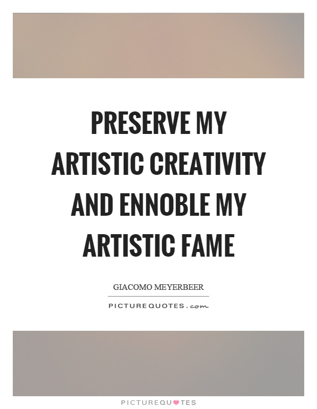 Preserve my artistic creativity and ennoble my artistic fame Picture Quote #1