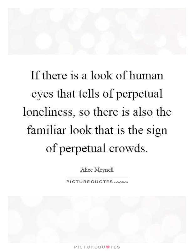 If there is a look of human eyes that tells of perpetual loneliness, so there is also the familiar look that is the sign of perpetual crowds Picture Quote #1