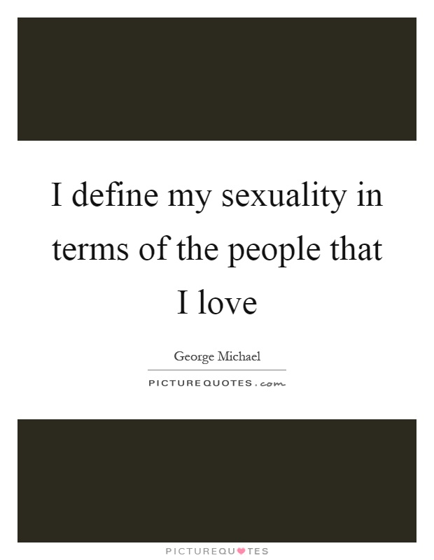 I define my sexuality in terms of the people that I love Picture Quote #1