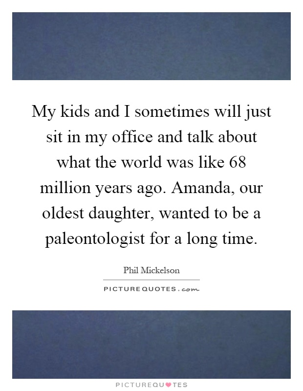 My kids and I sometimes will just sit in my office and talk about what the world was like 68 million years ago. Amanda, our oldest daughter, wanted to be a paleontologist for a long time Picture Quote #1