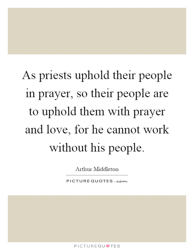 As priests uphold their people in prayer, so their people are to uphold them with prayer and love, for he cannot work without his people Picture Quote #1
