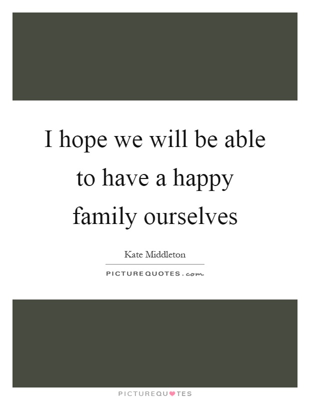 I hope we will be able to have a happy family ourselves Picture Quote #1
