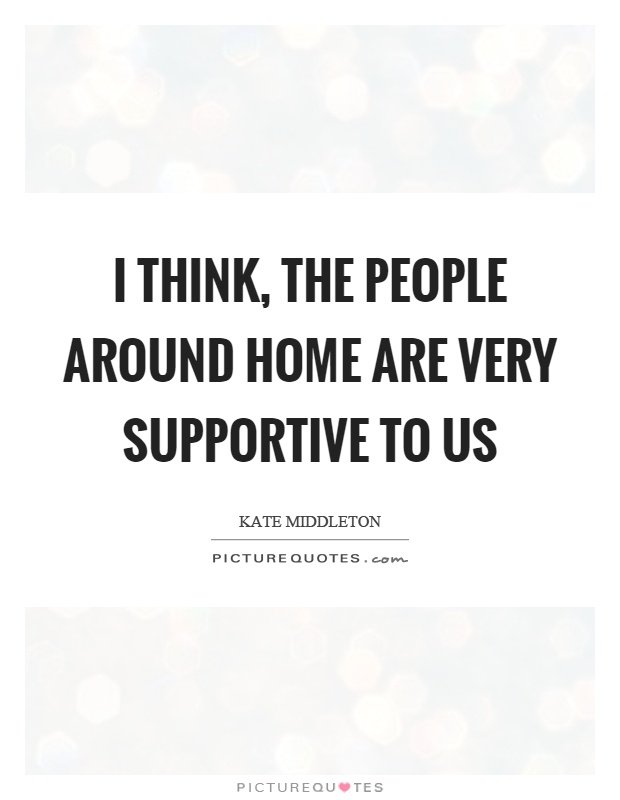 I think, the people around home are very supportive to us Picture Quote #1