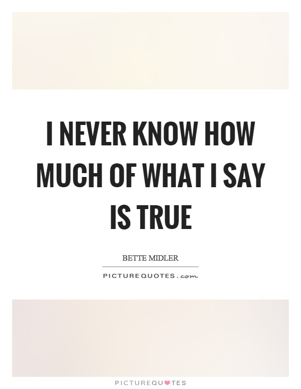 I never know how much of what I say is true Picture Quote #1