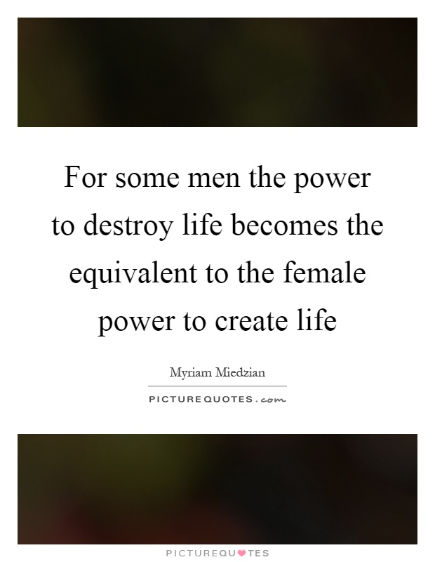 For some men the power to destroy life becomes the equivalent to the female power to create life Picture Quote #1