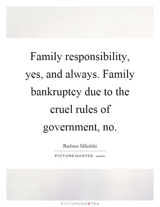 Family responsibility, yes, and always. Family bankruptcy due to the cruel rules of government, no Picture Quote #1