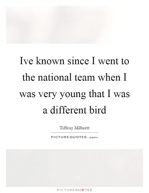 Ive known since I went to the national team when I was very young that I was a different bird Picture Quote #1