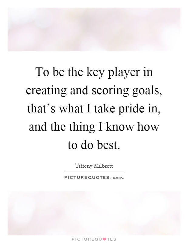 To be the key player in creating and scoring goals, that's what I take pride in, and the thing I know how to do best Picture Quote #1