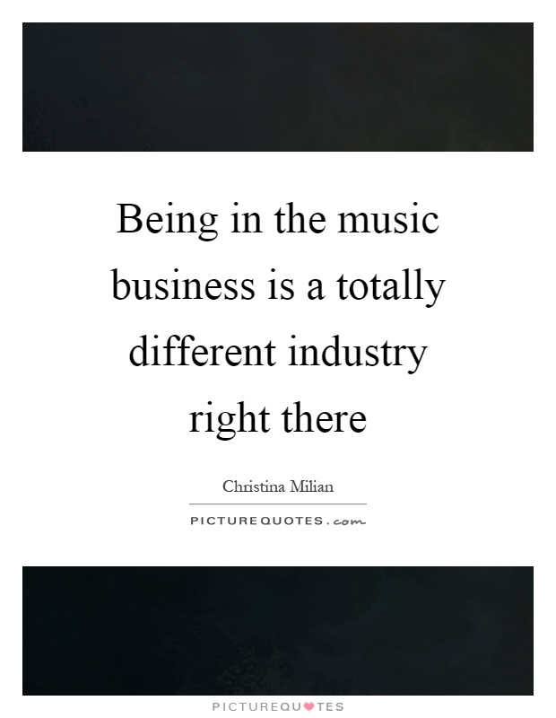 Being in the music business is a totally different industry right there Picture Quote #1
