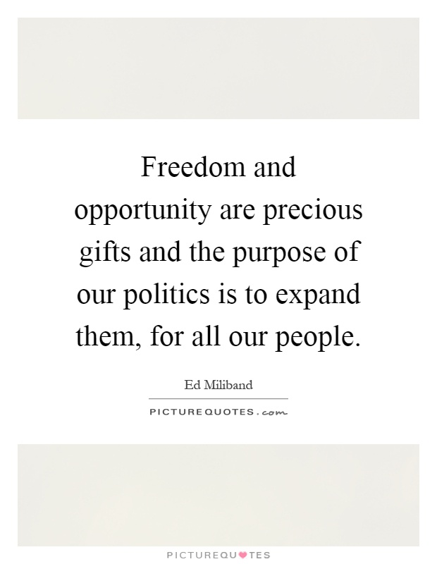 Freedom and opportunity are precious gifts and the purpose of our politics is to expand them, for all our people Picture Quote #1