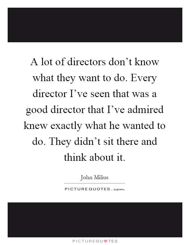 A lot of directors don't know what they want to do. Every director I've seen that was a good director that I've admired knew exactly what he wanted to do. They didn't sit there and think about it Picture Quote #1
