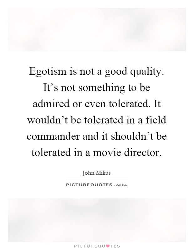Egotism is not a good quality. It's not something to be admired or even tolerated. It wouldn't be tolerated in a field commander and it shouldn't be tolerated in a movie director Picture Quote #1