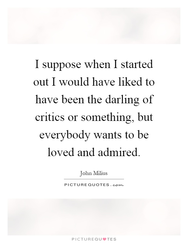 I suppose when I started out I would have liked to have been the darling of critics or something, but everybody wants to be loved and admired Picture Quote #1