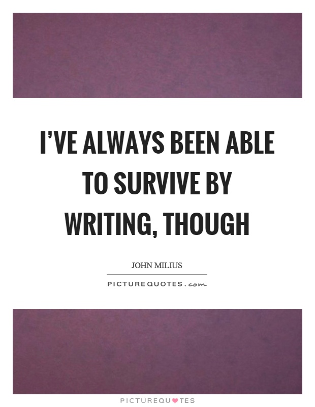I've always been able to survive by writing, though Picture Quote #1
