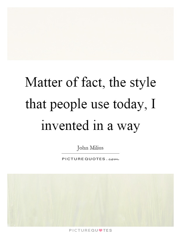 Matter of fact, the style that people use today, I invented in a way Picture Quote #1